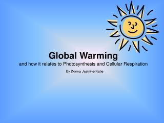 Global Warming and how it relates to Photosynthesis and Cellular Respiration