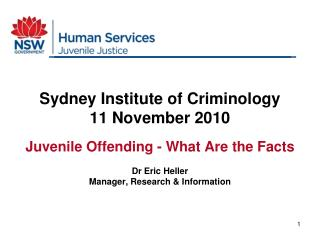 Sydney Institute of Criminology 11 November 2010 Juvenile Offending - What Are the Facts Dr Eric Heller Manager, Researc