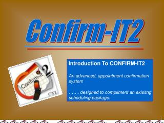 Introduction To CONFIRM-IT2 An advanced, appointment confirmation system ……. designed to compliment an exisitng sche