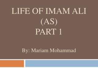 LIFE OF IMAM ALI (AS) PART 1 By: Mariam Mohammad