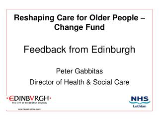 Reshaping Care for Older People – Change Fund Feedback from Edinburgh Peter Gabbitas Director of Health & Social C
