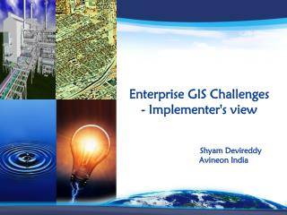 Enterprise GIS Challenges  - Implementer's view                            Shyam Devireddy