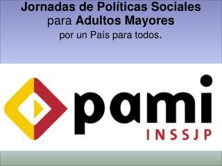 Jornadas de Políticas Sociales  para  Adultos Mayores por un País para todos .