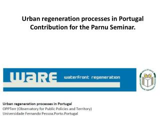 Urban regeneration processes in Portugal Contribution for the Parnu Seminar.