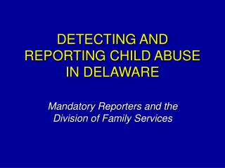 DETECTING AND REPORTING CHILD ABUSE IN DELAWARE