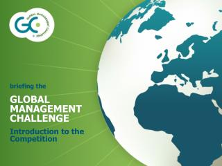 briefing the GLOBAL MANAGEMENT CHALLENGE Introduction to the Competition