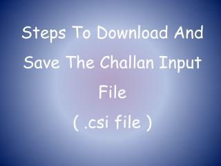 Steps To Download And Save The  Challan  Input File  ( . csi  file )