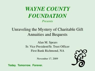 WAYNE COUNTY FOUNDATION Presents Unraveling the Mystery of Charitable Gift Annuities and Bequests