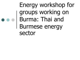Energy workshop for groups working on Burma: Thai and Burmese energy sector