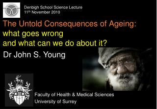 The Untold Consequences of Ageing:  what goes wrong and what can we do about it?