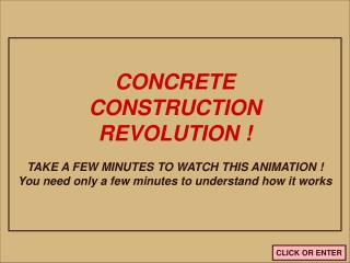 CONCRETECONSTRUCTIONREVOLUTION TAKE A FEW MINUTES TO WATCH THIS ANIMATION You need only a few minutes to understand how