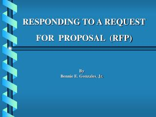 RESPONDING TO A REQUEST    FOR  PROPOSAL  (RFP) By Bennie E. Gonzales, Jr.