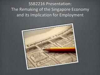 SSB2216 Presentation: The Remaking of the Singapore Economy and its Implication for Employment