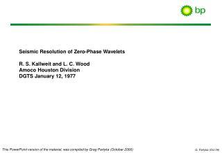 Seismic Resolution of Zero-Phase Wavelets R. S. Kallweit and L. C. Wood Amoco Houston Division DGTS January 12, 1977