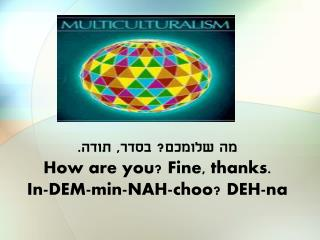 מה שלומכם? בסדר, תודה. How are you? Fine, thanks. In-DEM-min-NAH- choo ? DEH- na