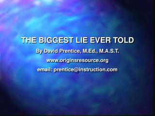 THE BIGGEST LIE EVER TOLD By David Prentice, M.Ed., M.A.S.T. originsresource