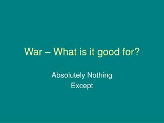 War – What is it good for?