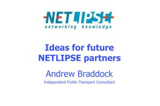 Ideas for future NETLIPSE partners Andrew Braddock Independent Public Transport Consultant