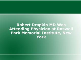 Robert Drapkin MD Was Attending Physician at Roswell Park Me