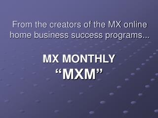 From the creators of the MX online home business success programs...