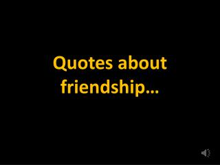 Quotes about friendship…