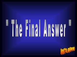 """ The Final Answer """
