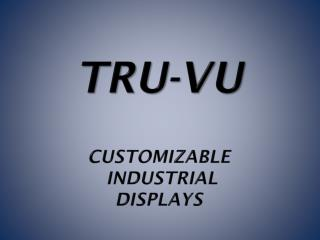 TRU-Vu Customizable  Industrial  DISPLAYs