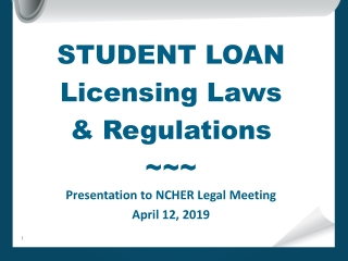 STUDENT LOAN Licensing Laws & Regulations ~~~ Presentation to NCHER Legal Meeting April 12, 2019