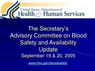 The Secretary's  Advisory Committee on Blood Safety and Availability Update September 19 & 20, 2005