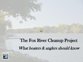 The Fox River Cleanup Project What boaters & anglers should know