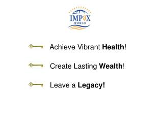 Achieve Vibrant  Health !                     Create Lasting  Wealth !