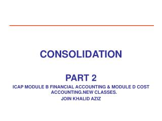 CONSOLIDATION   PART 2  ICAP MODULE B FINANCIAL ACCOUNTING  MODULE D COST ACCOUNTING.NEW CLASSES. JOIN KHALID AZIZ