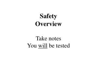 Safety Overview Take notes You  will  be tested