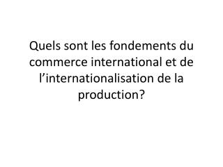 Quels sont les fondements du commerce international et de l'internationalisation de la production?