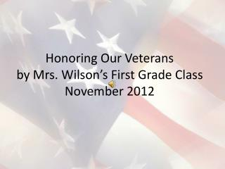 Honoring Our Veterans by Mrs. Wilson's First Grade Class November 2012