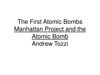The First Atomic Bombs Manhattan Project and the Atomic Bomb Andrew Tozzi