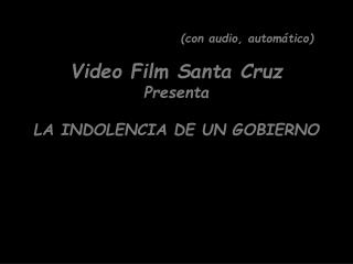 (con  audio, automático) Video Film Santa Cruz Presenta LA INDOLENCIA DE UN GOBIERNO