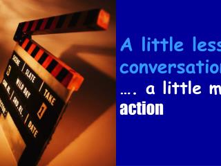 A little less  conversation …. a little more action