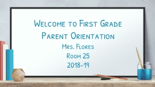 Welcome to First Grade Parent Orientation Mrs. Flores Room 25 2018-19