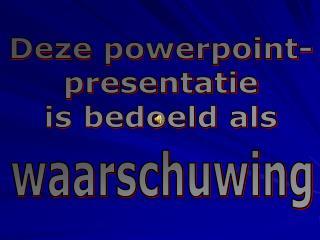 Deze powerpoint- presentatie is bedoeld als