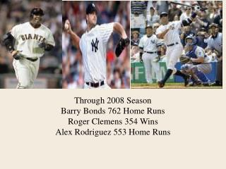 Through 2008 Season Barry Bonds 762 Home Runs Roger Clemens 354 Wins Alex Rodriguez 553 Home Runs
