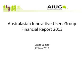 Australasian Innovative Users Group Financial Report 2013 Bruce Eames 22 Nov 2013