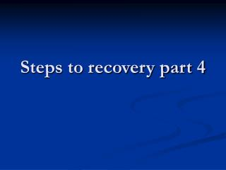 Steps to recovery part 4