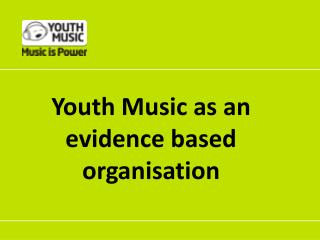 Youth Music as an evidence based organisation