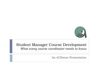 Student Manager Course Development What every course coordinator needs to know