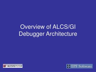 Overview of ALCS/GI Debugger Architecture
