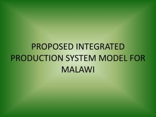 PROPOSED INTEGRATED PRODUCTION SYSTEM MODEL FOR MALAWI
