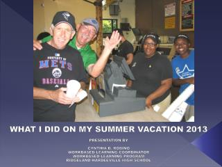 WHAT I DID ON MY SUMMER VACATION 2013 PRESENTATION BY  CYNTHIA B. ROBINO