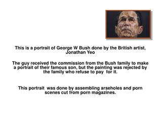 This is a portrait of George W Bush done by the British artist, Jonathan Yeo
