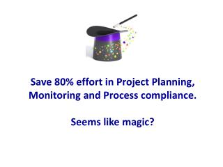 Save 80\% effort in Project Planning,  Monitoring and Process compliance. Seems like magic?